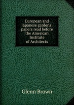 European and Japanese gardens; papers read before the American Institute of Architects