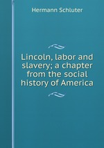 Lincoln, labor and slavery; a chapter from the social history of America