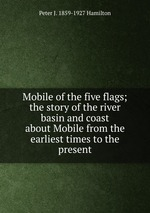 Mobile of the five flags; the story of the river basin and coast about Mobile from the earliest times to the present