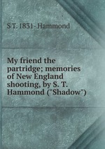 """My friend the partridge; memories of New England shooting, by S. T. Hammond (""""Shadow"""")"""