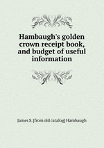 Hambaugh`s golden crown receipt book, and budget of useful information