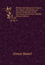 Histoire De Robespierre D`aprs Des Papiers De Famille, Les Sources Originales Et Des Documents Entirement Indits (French Edition)