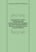 Uebersicht der Aemter-Vertheilung und wissenschaftlichen Thtigkeit des Naturwissenschaftlichen Vereins zu Hamburg-Altona (German Edition)