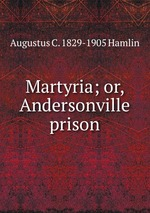 Martyria; or, Andersonville prison