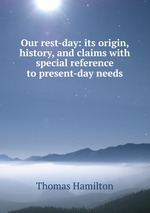 Our rest-day: its origin, history, and claims with special reference to present-day needs