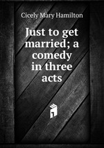 Just to get married; a comedy in three acts