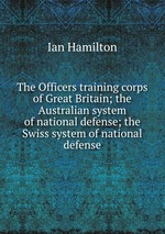 The Officers training corps of Great Britain; the Australian system of national defense; the Swiss system of national defense