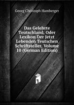 Das Gelehrte Teutschland, Oder Lexikon Der Jetzt Lebenden Teutschen Schriftsteller, Volume 10 (German Edition)