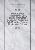 Das Gelehrte Teutschland: Oder, Lexikon Der Jetzt Lebenden Teutschen Schriftsteller, Volume 21 (German Edition)