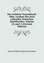 Das Gelehrte Teutschland: Oder, Lexikon Der Jetzt Lebenden Teutschen Schriftsteller, Volume 22,part 2 (German Edition)