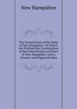 The General Laws of the State of New Hampshire: To Which Are Prefixed the Constitutions of the United States and State of New Hampshire. with a Glossary and Digested Index