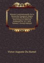 Histoire Constitutionnelle De La Monarchie Espagnole Depuis L`invasion Des Hommes Du Nord Jusqu` La Mort De Ferdinand Vii, 411-1833, Volume 1 (French Edition)