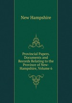 Provincial Papers. Documents and Records Relating to the Province of New-Hampshire, Volume 6