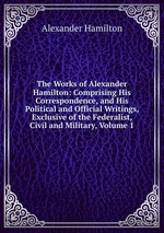 The Works of Alexander Hamilton: Comprising His Correspondence, and His Political and Official Writings, Exclusive of the Federalist, Civil and Military, Volume 1