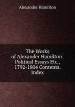 The Works of Alexander Hamilton: Political Essays Etc., 1792-1804 Contents. Index
