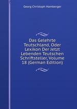 Das Gelehrte Teutschland, Oder Lexikon Der Jetzt Lebenden Teutschen Schriftsteller, Volume 18 (German Edition)