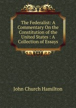 The Federalist: A Commentary On the Constitution of the United States : A Collection of Essays