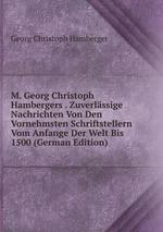 M. Georg Christoph Hambergers . Zuverlssige Nachrichten Von Den Vornehmsten Schriftstellern Vom Anfange Der Welt Bis 1500 (German Edition)