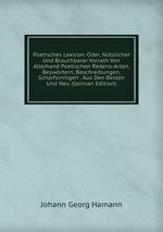 Poetisches Lexicon: Oder, Ntzlicher Und Brauchbarer Vorrath Von Allerhand Poetischen Redens-Arten, Beywrtern, Beschreibungen, Scharfsinnigen . Aus Den Besten Und Neu (German Edition)