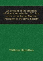 An account of the eruption of Mount Vesuvius in 1767: in a letter to the Earl of Morton, President of the Royal Society