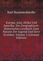 Europa, Asia, Afrika Und Amerika: Ein Geographisch-Historisches Lesebuch Zum Nutzen Der Jugend Und Ihrer Erzieher, Volume 5 (German Edition)