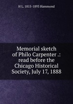 Memorial sketch of Philo Carpenter .: read before the Chicago Historical Society, July 17, 1888