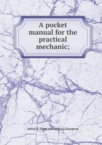 A pocket manual for the practical mechanic;