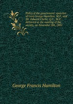Policy of the government: speeches of Lord George Hamilton, M.P., and Mr. Edward Clarke, Q.C., M.P. : delivered at the meeting of the society, on November 8th, 1882