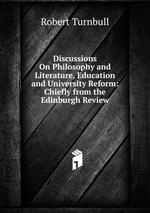 Discussions On Philosophy and Literature, Education and University Reform: Chiefly from the Edinburgh Review