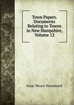 Town Papers. Documents Relating to Towns in New Hampshire, Volume 12