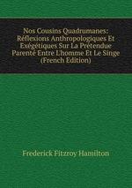 Nos Cousins Quadrumanes: Rflexions Anthropologiques Et Exgtiques Sur La Prtendue Parent Entre L`homme Et Le Singe (French Edition)