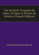Vie de Saint Franois de Sales, veque et Prince de Genve (French Edition)