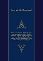 Winter journeys in the South; pen and camera impressions of men, manners, women, and things all the way from the blue Gulf and New Orleans through fashionable Florida palms to the pines of Virginia
