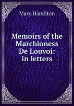 Memoirs of the Marchioness De Louvoi: in letters