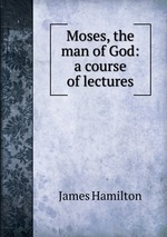 Moses, the man of God: a course of lectures