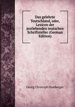 Das gelehrte Teutschland, oder, Lexicon der jeztlebenden teutschen Schriftsteller (German Edition)