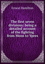 The first seven divisions: being a detailed account of the fighting from Mons to Ypres