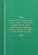 Hamilton`s hand book of the town of New Lots, Long Island, with descriptive sketches of its villages, business, public buildings, &c