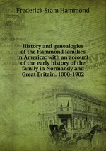 History and genealogies of the Hammond families in America: with an account of the early history of the family in Normandy and Great Britain. 1000-1902