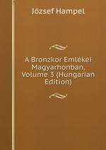 A Bronzkor Emlkei Magyarhonban, Volume 3 (Hungarian Edition)