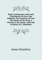 Daily Communion with God: Christianity No Sect; the Sabbath; the Promises of God; the Worth of the Soul; a Church in the House. with Life of Henry by J. Hamilton