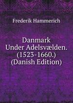 Danmark Under Adelsvlden. (1523-1660.) (Danish Edition)