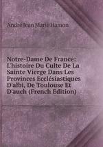 Notre-Dame De France: L`histoire Du Culte De La Sainte Vierge Dans Les Provinces Ecclsiastiques D`albi, De Toulouse Et D`auch (French Edition)