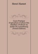 Cours Pratique D`apiculture (Culture Des Abeilles): Profess Au Jardin Du Luxembourg (French Edition)