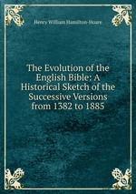 The Evolution of the English Bible: A Historical Sketch of the Successive Versions from 1382 to 1885