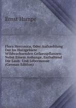 Flora Hercynica, Oder Aufzaehlung Der Im Harzgebiete Wildwachsenden Gefaesspflanzen: Nebst Einem Anhange, Enthaltend Die Laub- Und Lebermoose (German Edition)