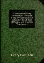 A New Pronouncing Dictionary of Medicine: Being a Voluminous and Exhaustive Hand-Book of Medical and Scientific Terminology
