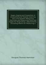 Gages, Gaging and Inspection: A Comprehensive Treatise Covering the Limit System, Measuring Machines, and Measuring Tools and Gages for Originating . Departments, Including Means for Measuring a