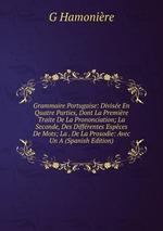 Grammaire Portugaise: Divise En Quatre Parties, Dont La Premire Traite De La Prononciation; La Seconde, Des Diffrentes Espces De Mots; La . De La Prosodie: Avec Un A (Spanish Edition)