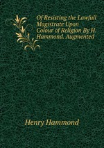 Of Resisting the Lawfull Magistrate Upon Colour of Religion By H. Hammond. Augmented